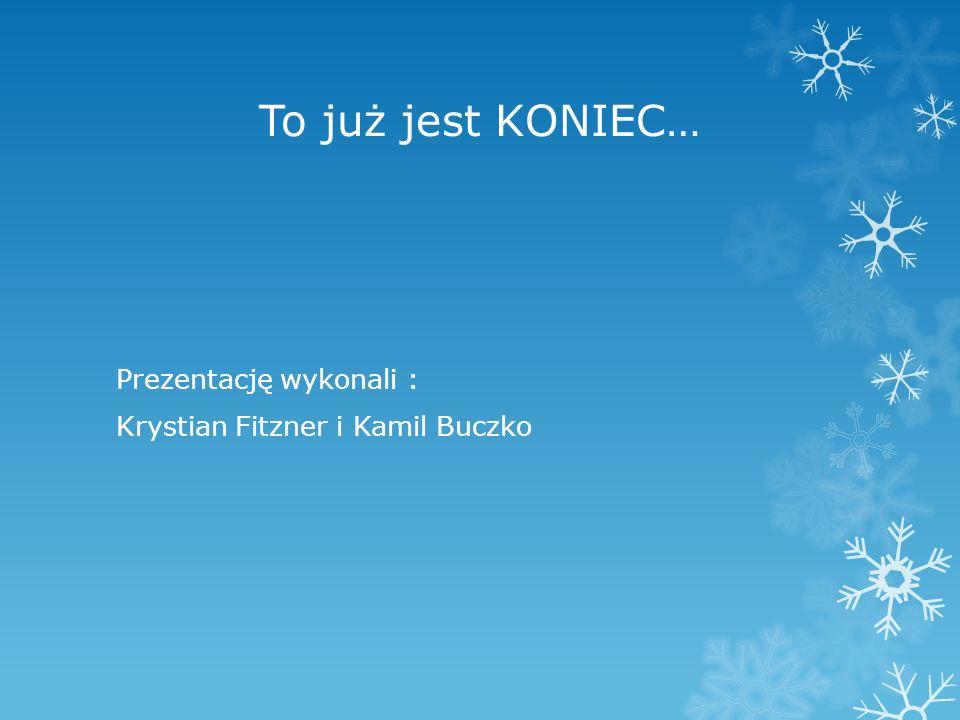 To już jest KONIEC… Prezentację wykonali : Krystian Fitzner i Kamil Buczko