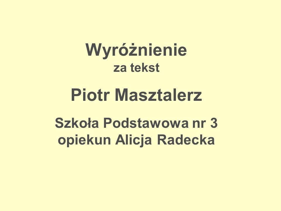 Wyróżnienie za tekst Piotr Masztalerz Szkoła Podstawowa nr 3 opiekun Alicja Radecka