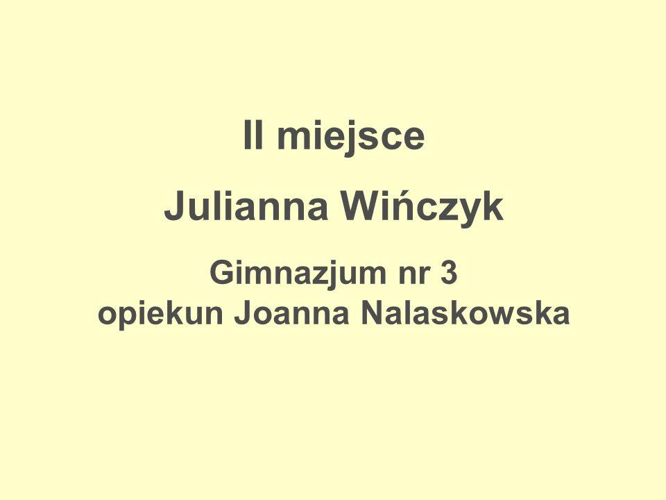 II miejsce Julianna Wińczyk Gimnazjum nr 3 opiekun Joanna Nalaskowska