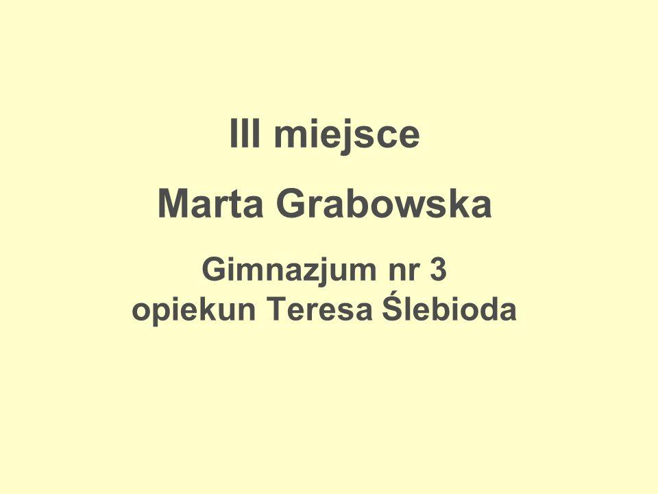 III miejsce Marta Grabowska Gimnazjum nr 3 opiekun Teresa Ślebioda