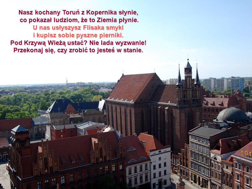 Nasz kochany Toruń z Kopernika słynie, co pokazał ludziom, że to Ziemia płynie. co pokazał ludziom, że to Ziemia płynie. U nas usłyszysz Flisaka smyki