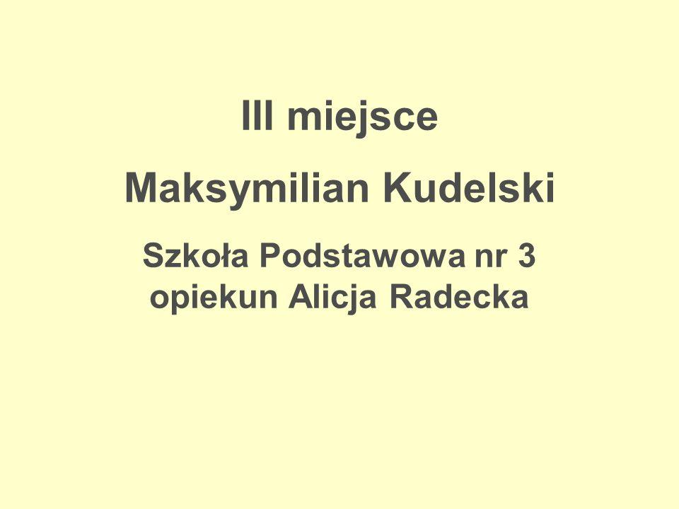 III miejsce Maksymilian Kudelski Szkoła Podstawowa nr 3 opiekun Alicja Radecka
