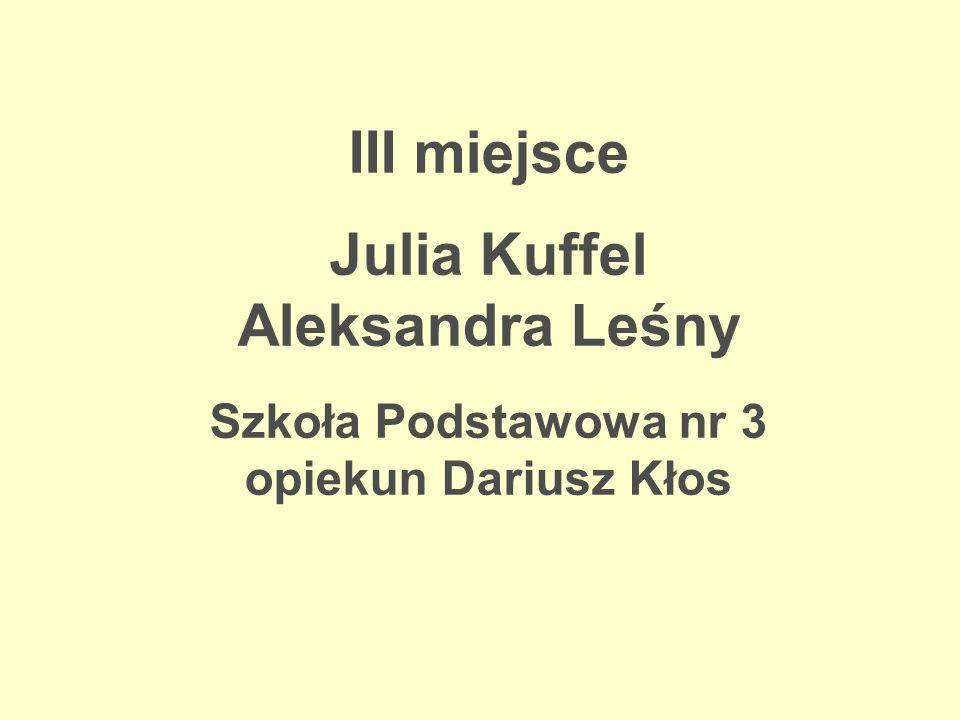 III miejsce Julia Kuffel Aleksandra Leśny Szkoła Podstawowa nr 3 opiekun Dariusz Kłos
