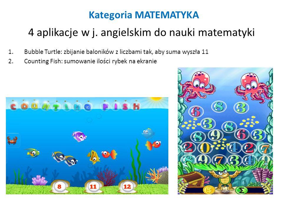 Kategoria MATEMATYKA 4 aplikacje w j. angielskim do nauki matematyki 1.Bubble Turtle: zbijanie baloników z liczbami tak, aby suma wyszła 11 2.Counting