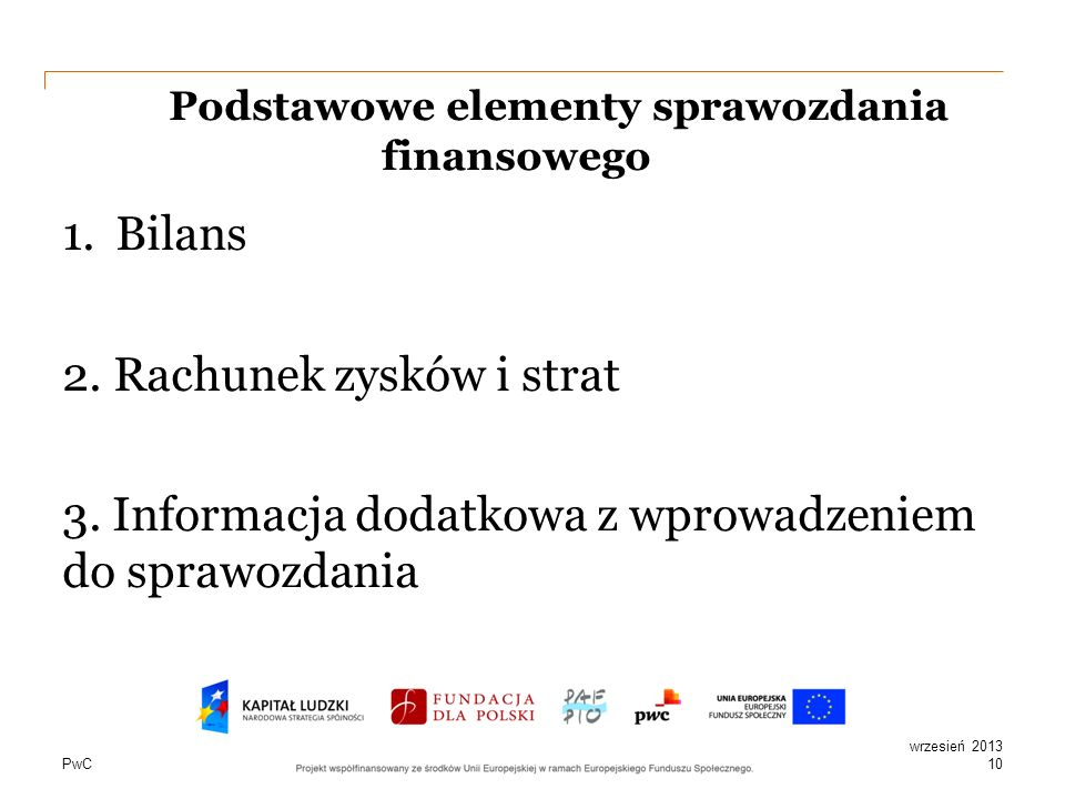 PwC Podstawowe elementy sprawozdania finansowego 1.Bilans 2. Rachunek zysków i strat 3. Informacja dodatkowa z wprowadzeniem do sprawozdania 10 wrzesi