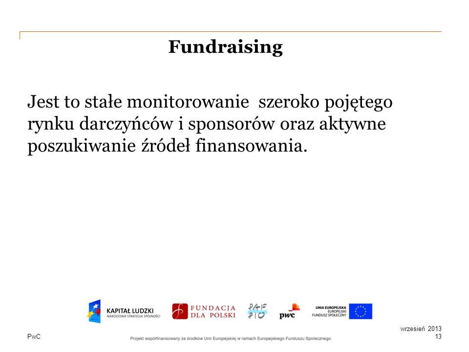 PwC Fundraising Jest to stałe monitorowanie szeroko pojętego rynku darczyńców i sponsorów oraz aktywne poszukiwanie źródeł finansowania. 13 wrzesień 2