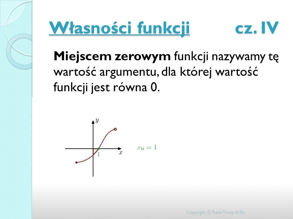 Własności funkcji cz. IV Miejscem zerowym funkcji nazywamy tę wartość argumentu, dla której wartość funkcji jest równa 0. Copyright © Rafał Trzop kl.I
