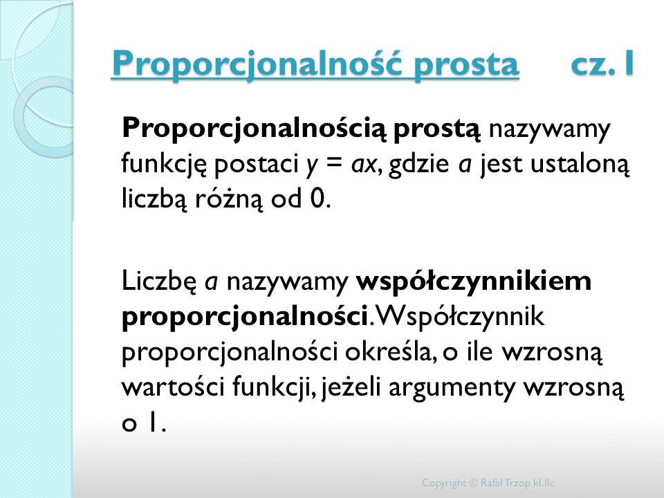 Proporcjonalność prosta cz. I Proporcjonalnością prostą nazywamy funkcję postaci y = ax, gdzie a jest ustaloną liczbą różną od 0. Liczbę a nazywamy ws