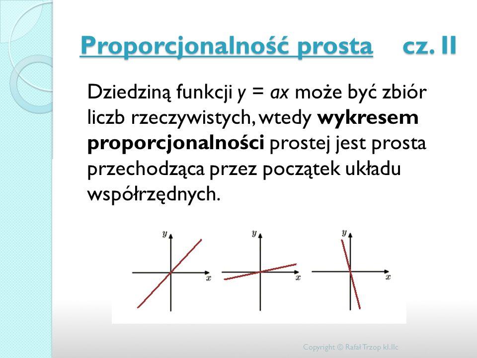 Proporcjonalność prosta cz. II Dziedziną funkcji y = ax może być zbiór liczb rzeczywistych, wtedy wykresem proporcjonalności prostej jest prosta przec
