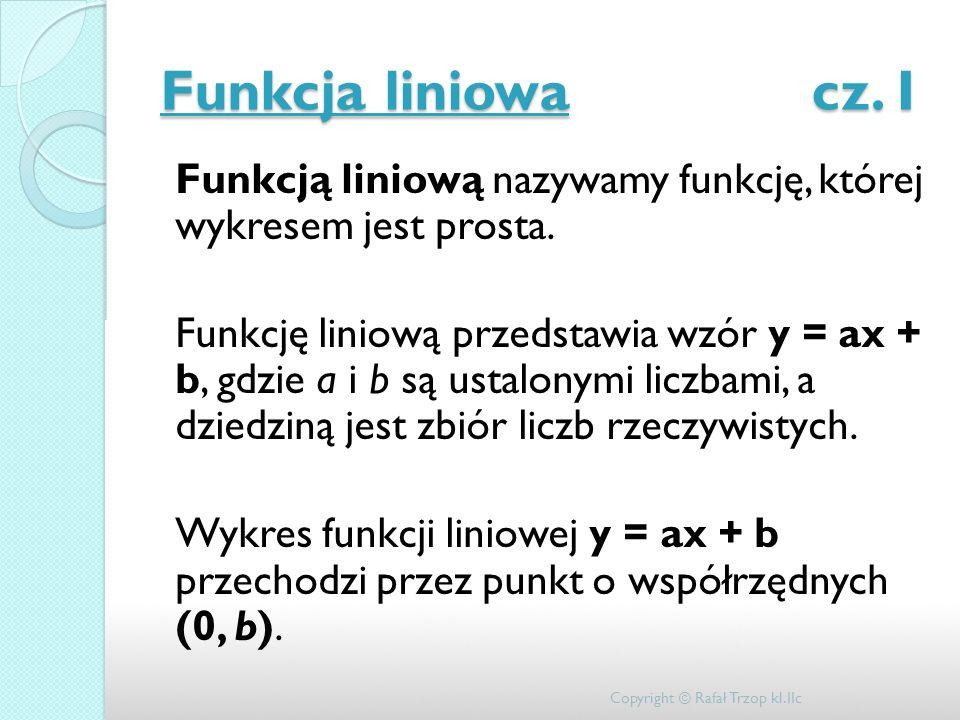 Funkcja liniowa cz. I Funkcją liniową nazywamy funkcję, której wykresem jest prosta. Funkcję liniową przedstawia wzór y = ax + b, gdzie a i b są ustal