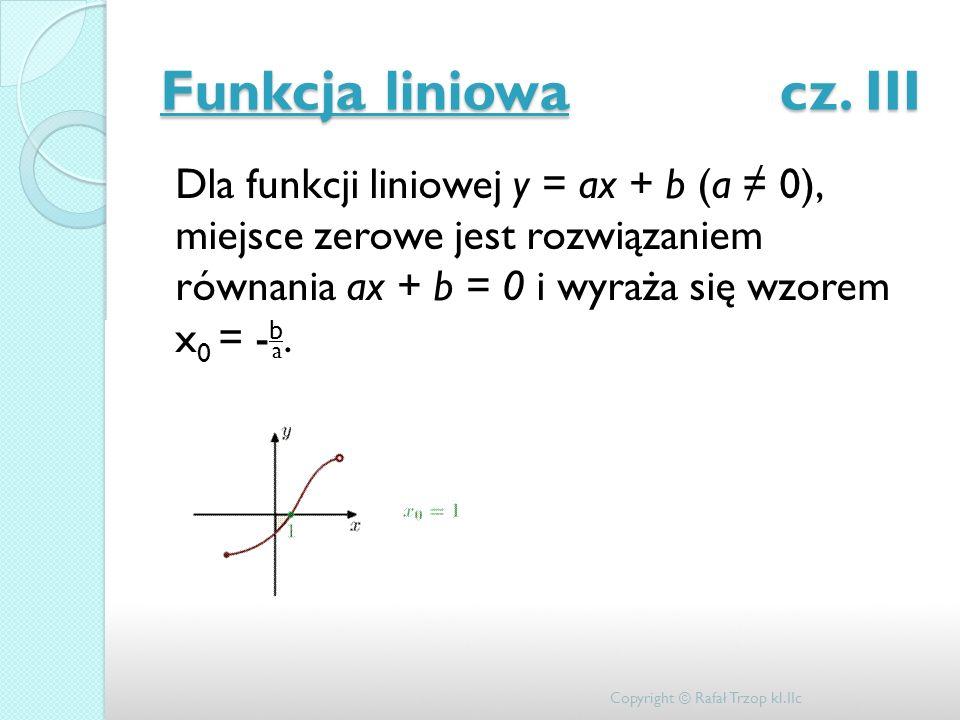 Funkcja liniowa cz. III Dla funkcji liniowej y = ax + b (a 0), miejsce zerowe jest rozwiązaniem równania ax + b = 0 i wyraża się wzorem x 0 = - b. Cop