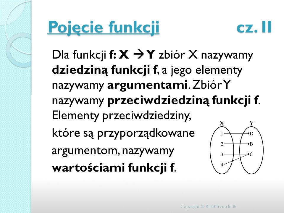 Pojęcie funkcji cz. II Dla funkcji f: X Y zbiór X nazywamy dziedziną funkcji f, a jego elementy nazywamy argumentami. Zbiór Y nazywamy przeciwdziedzin