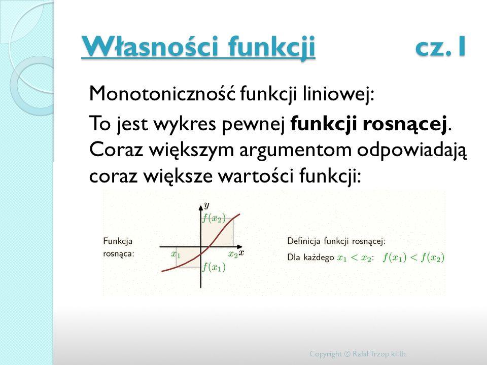 Własności funkcji cz. I Monotoniczność funkcji liniowej: To jest wykres pewnej funkcji rosnącej. Coraz większym argumentom odpowiadają coraz większe w