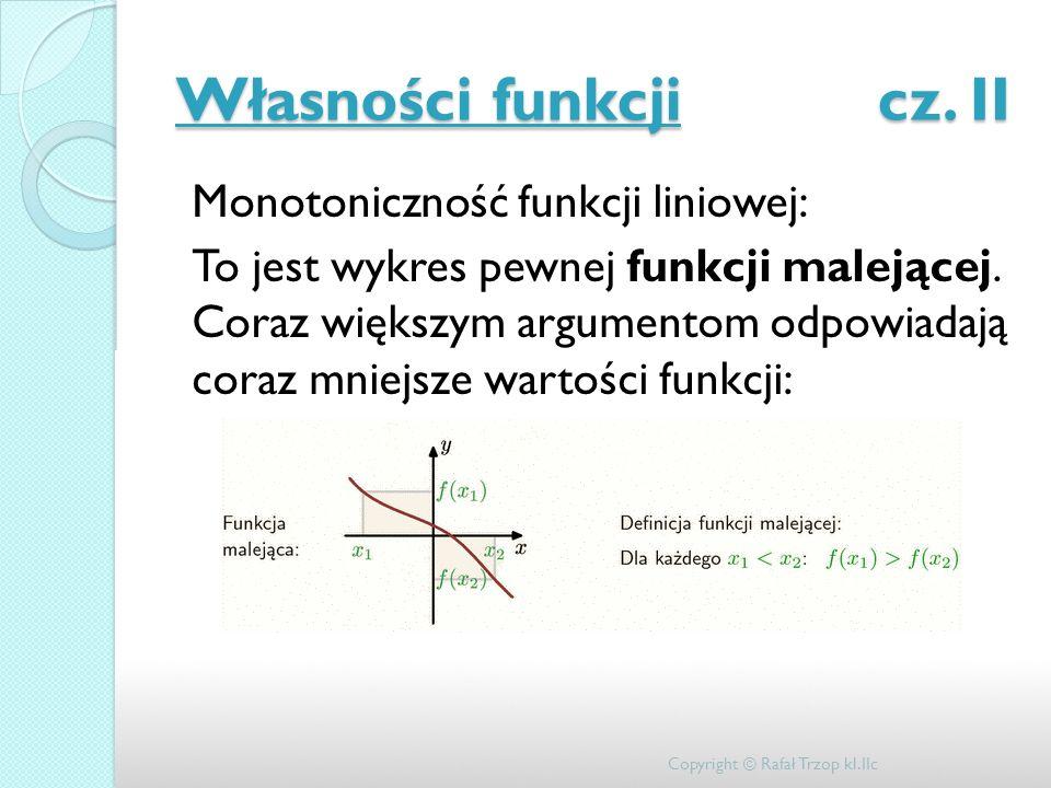 Własności funkcji cz. II Monotoniczność funkcji liniowej: To jest wykres pewnej funkcji malejącej. Coraz większym argumentom odpowiadają coraz mniejsz