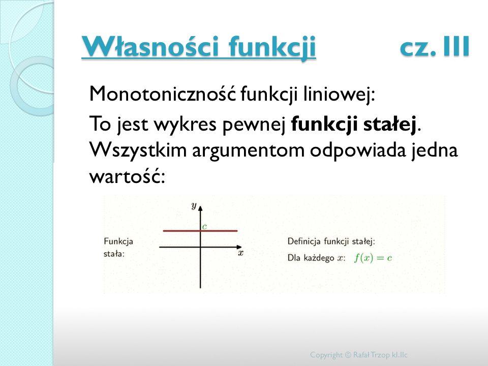 Własności funkcji cz. III Monotoniczność funkcji liniowej: To jest wykres pewnej funkcji stałej. Wszystkim argumentom odpowiada jedna wartość: Copyrig