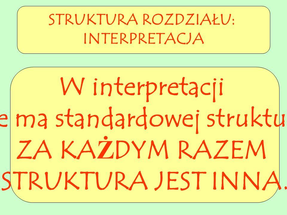 STRUKTURA ROZDZIAŁU: INTERPRETACJA W interpretacji nie ma standardowej struktury. ZA KAŻDYM RAZEM STRUKTURA JEST INNA.
