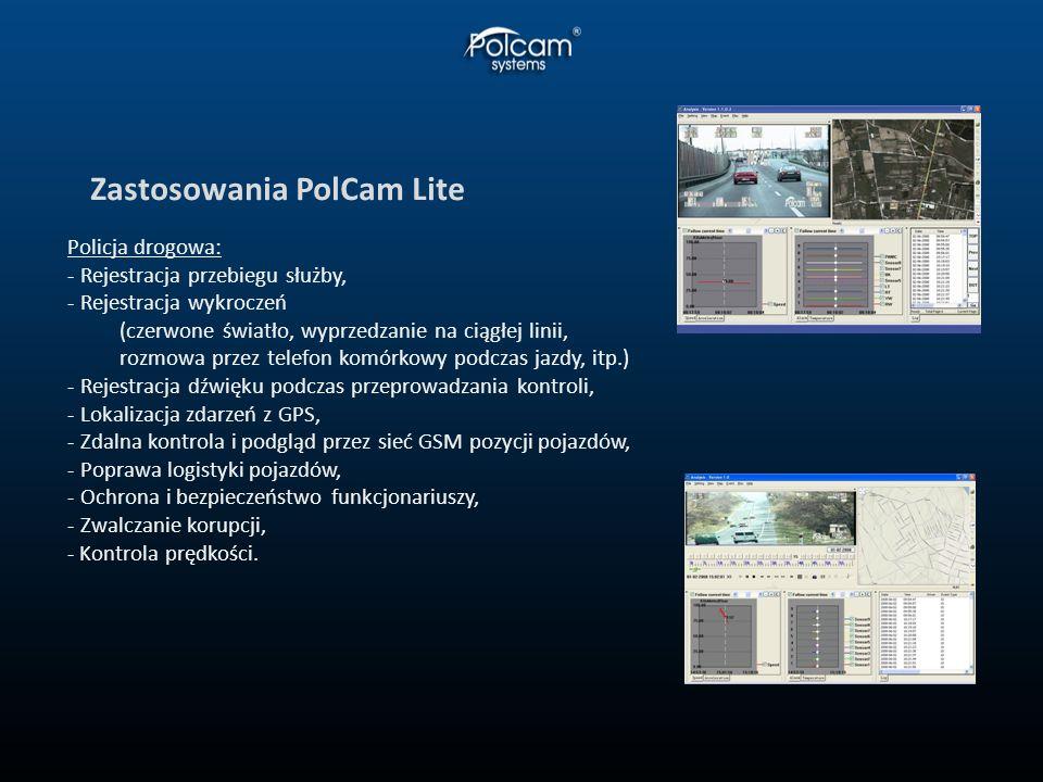Zastosowania PolCam Lite Policja drogowa: - Rejestracja przebiegu służby, - Rejestracja wykroczeń (czerwone światło, wyprzedzanie na ciągłej linii, rozmowa przez telefon komórkowy podczas jazdy, itp.) - Rejestracja dźwięku podczas przeprowadzania kontroli, - Lokalizacja zdarzeń z GPS, - Zdalna kontrola i podgląd przez sieć GSM pozycji pojazdów, - Poprawa logistyki pojazdów, - Ochrona i bezpieczeństwo funkcjonariuszy, - Zwalczanie korupcji, - Kontrola prędkości.