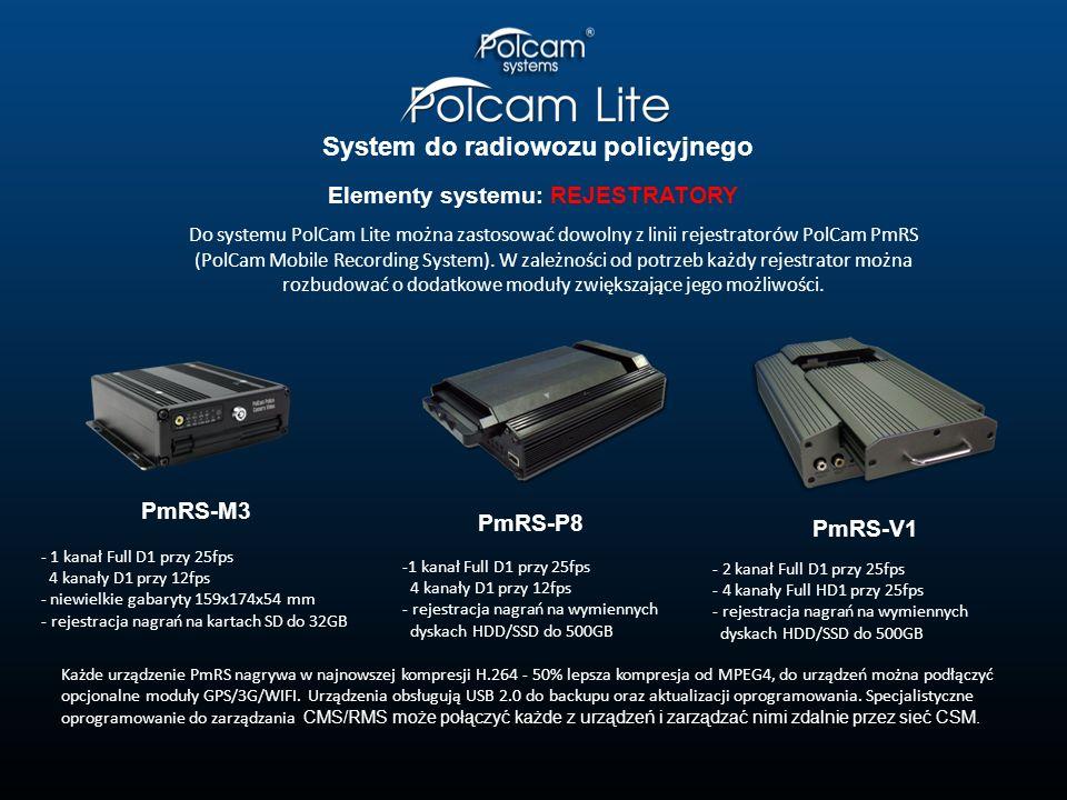 System do radiowozu policyjnego Elementy systemu: REJESTRATORY PmRS-V1 PmRS-M3 PmRS-P8 - 2 kanał Full D1 przy 25fps - 4 kanały Full HD1 przy 25fps - rejestracja nagrań na wymiennych dyskach HDD/SSD do 500GB -1 kanał Full D1 przy 25fps 4 kanały D1 przy 12fps - rejestracja nagrań na wymiennych dyskach HDD/SSD do 500GB - 1 kanał Full D1 przy 25fps 4 kanały D1 przy 12fps - niewielkie gabaryty 159x174x54 mm - rejestracja nagrań na kartach SD do 32GB Każde urządzenie PmRS nagrywa w najnowszej kompresji H.264 - 50% lepsza kompresja od MPEG4, do urządzeń można podłączyć opcjonalne moduły GPS/3G/WIFI.