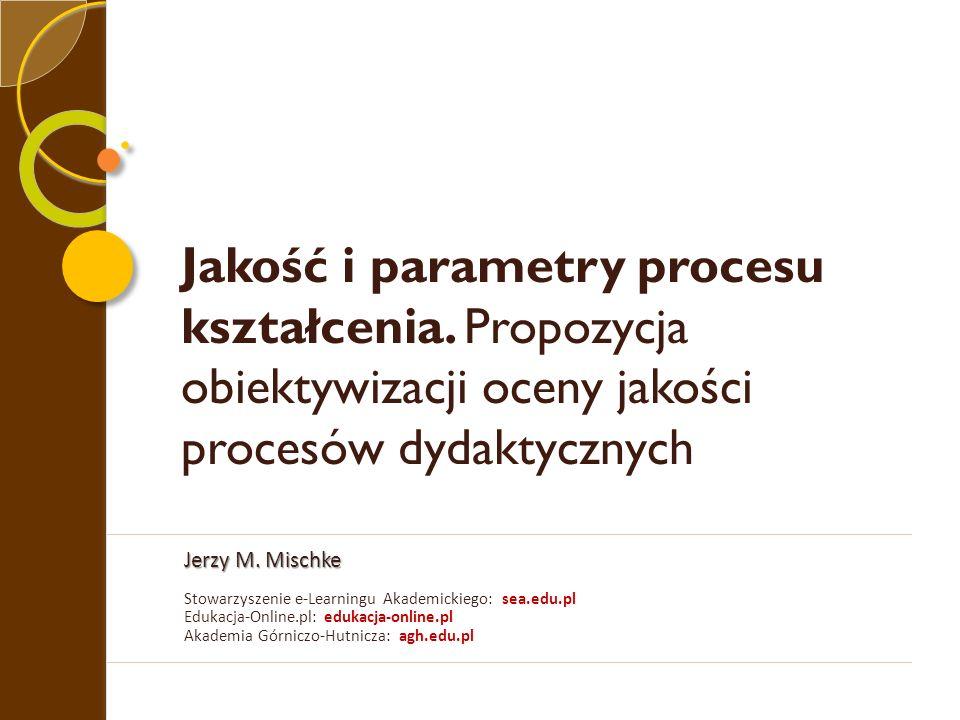 Jakość i parametry procesu kształcenia. Propozycja obiektywizacji oceny jakości procesów dydaktycznych Jerzy M. Mischke Stowarzyszenie e-Learningu Aka