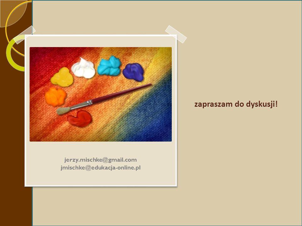zapraszam do dyskusji! jerzy.mischke@gmail.com jmischke@edukacja-online.pl