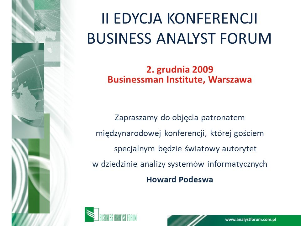 II EDYCJA KONFERENCJI BUSINESS ANALYST FORUM 2. grudnia 2009 Businessman Institute, Warszawa Zapraszamy do objęcia patronatem międzynarodowej konferen