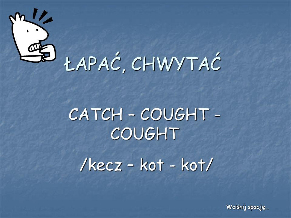ŁAPAĆ, CHWYTAĆ CATCH – COUGHT - COUGHT /kecz – kot - kot/ Wciśnij spację…