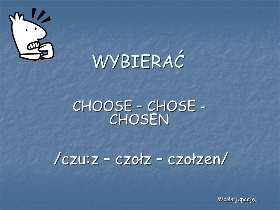 WYBIERAĆ CHOOSE – CHOSE - CHOSEN /czu:z – czołz – czołzen/ Wciśnij spację…