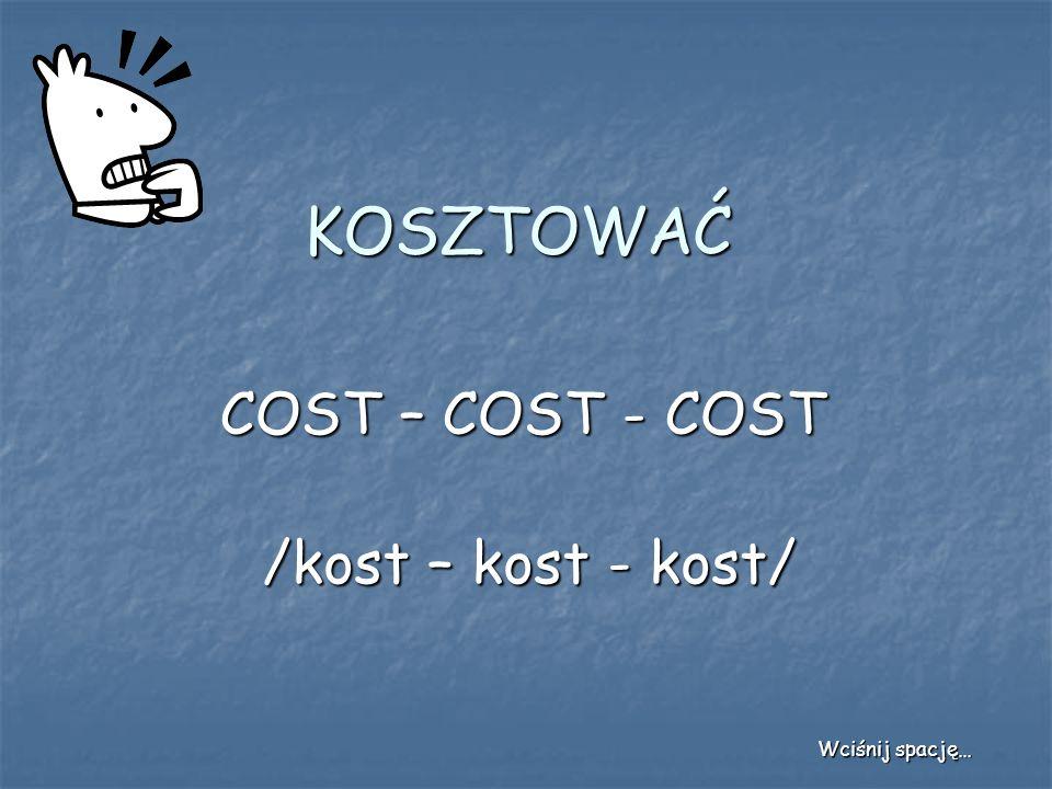 KOSZTOWAĆ COST – COST - COST /kost – kost - kost/ Wciśnij spację…