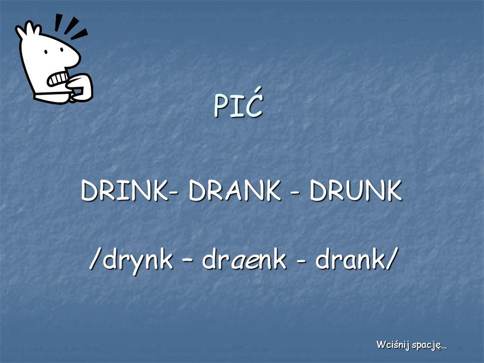 PIĆ DRINK- DRANK - DRUNK /drynk – draenk - drank/ Wciśnij spację…