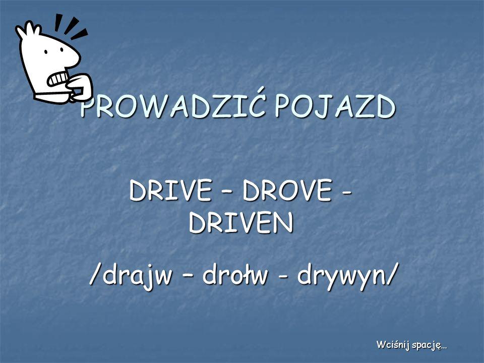 PROWADZIĆ POJAZD DRIVE – DROVE - DRIVEN /drajw – drołw - drywyn/ Wciśnij spację…
