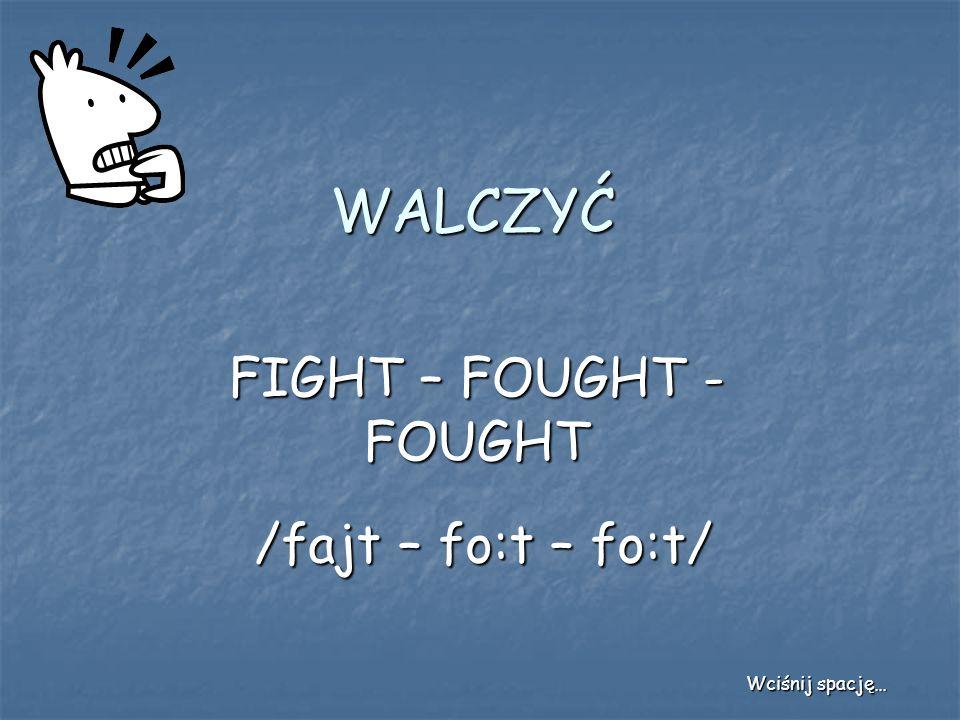 WALCZYĆ FIGHT – FOUGHT - FOUGHT /fajt – fo:t – fo:t/ Wciśnij spację…