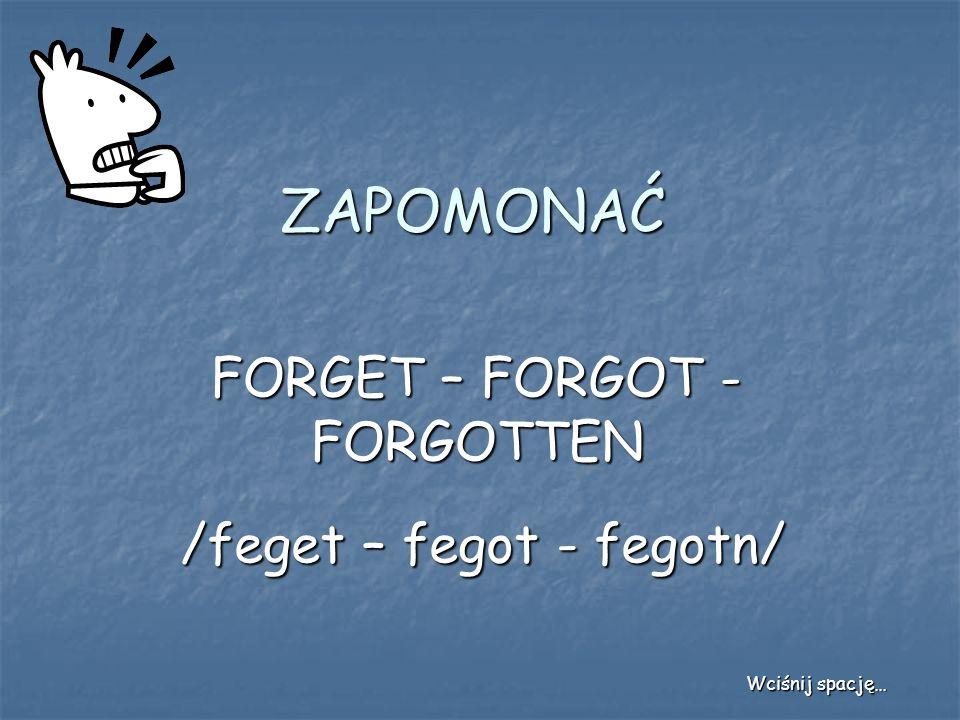 ZAPOMONAĆ FORGET – FORGOT - FORGOTTEN /feget – fegot - fegotn/ Wciśnij spację…