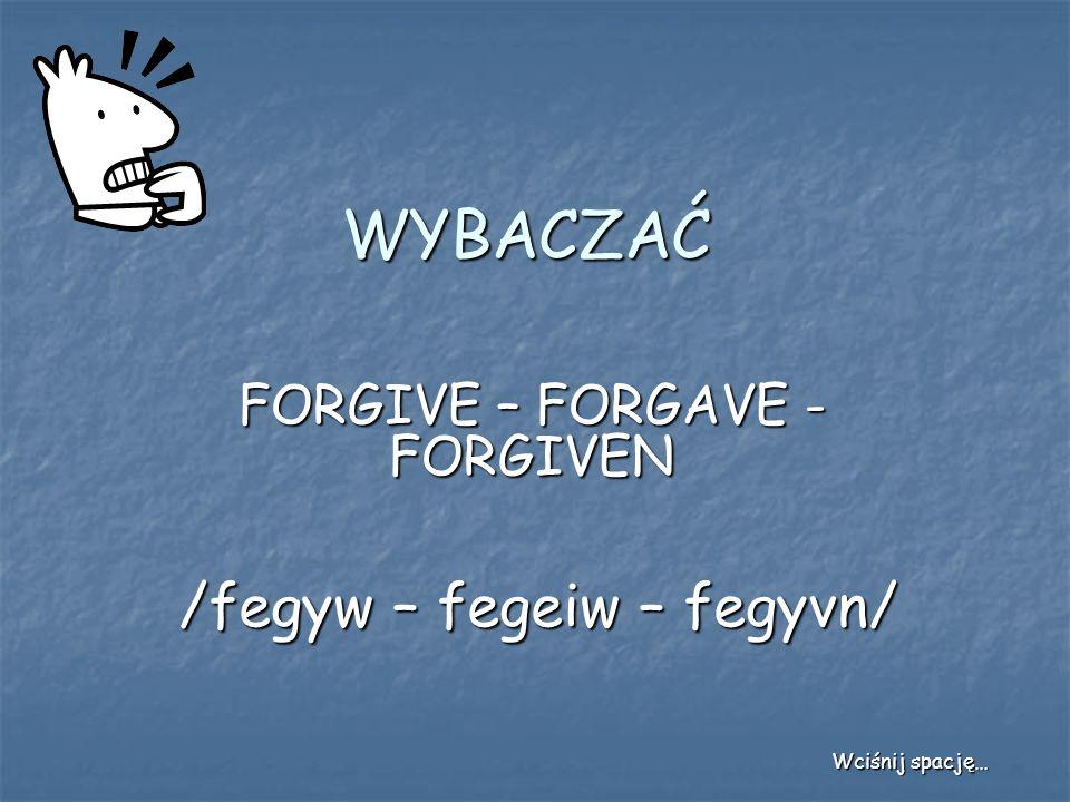 WYBACZAĆ FORGIVE – FORGAVE - FORGIVEN /fegyw – fegeiw – fegyvn/ Wciśnij spację…