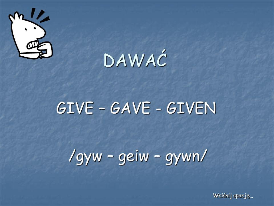 DAWAĆ GIVE – GAVE - GIVEN /gyw – geiw – gywn/ Wciśnij spację…