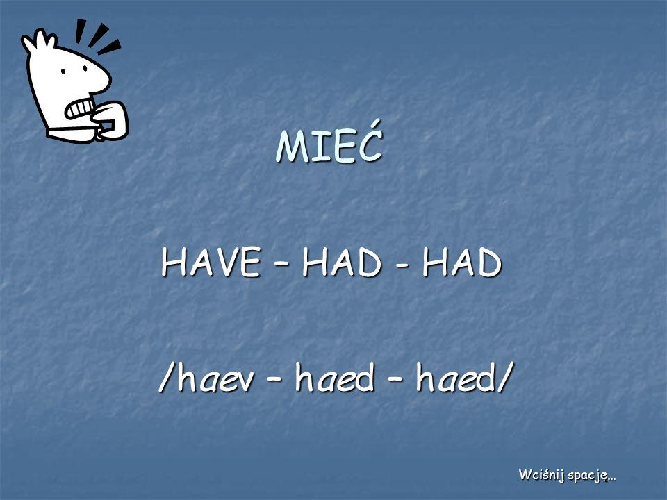 MIEĆ HAVE – HAD - HAD /haev – haed – haed/ Wciśnij spację…