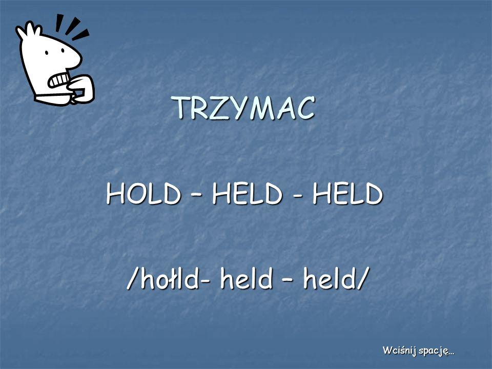 TRZYMAC HOLD – HELD - HELD /hołld- held – held/ Wciśnij spację…