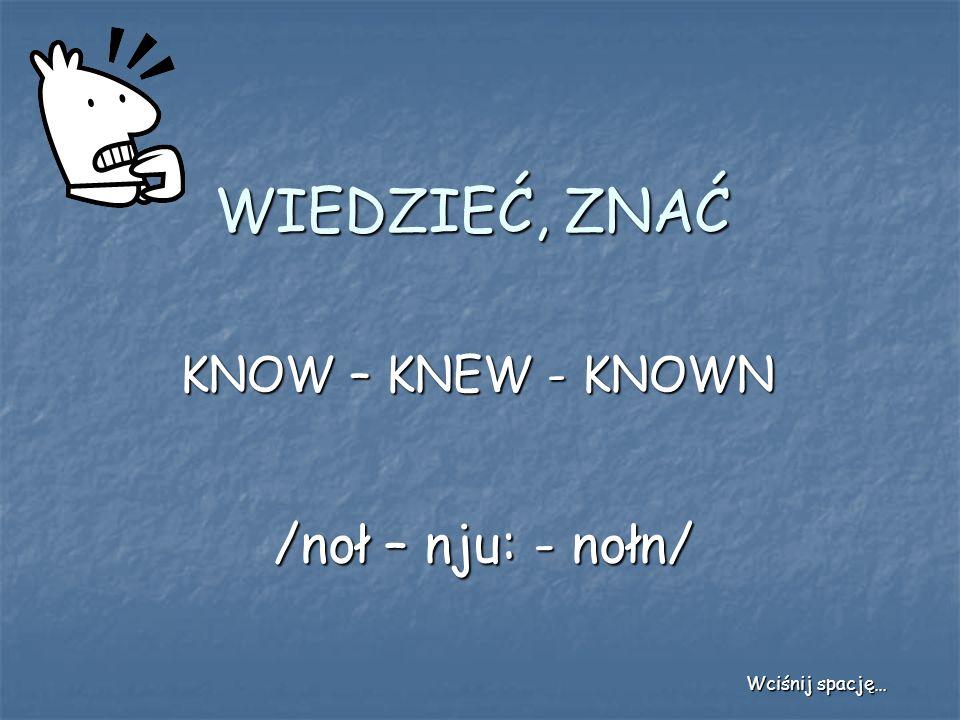 WIEDZIEĆ, ZNAĆ KNOW – KNEW - KNOWN /noł – nju: - nołn/ Wciśnij spację…