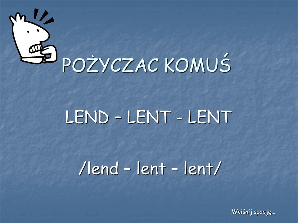 POŻYCZAC KOMUŚ LEND – LENT - LENT /lend – lent – lent/ Wciśnij spację…
