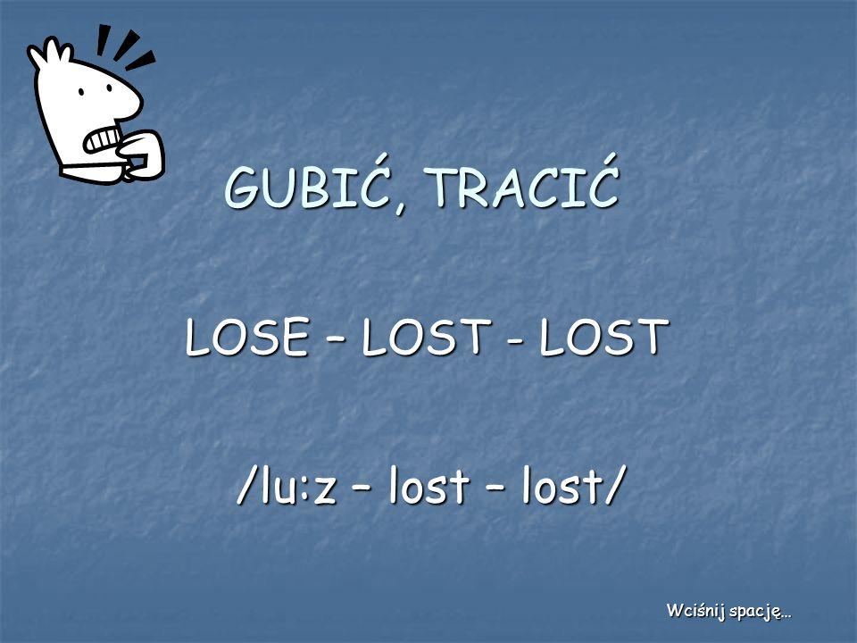 GUBIĆ, TRACIĆ LOSE – LOST - LOST /lu:z – lost – lost/ Wciśnij spację…