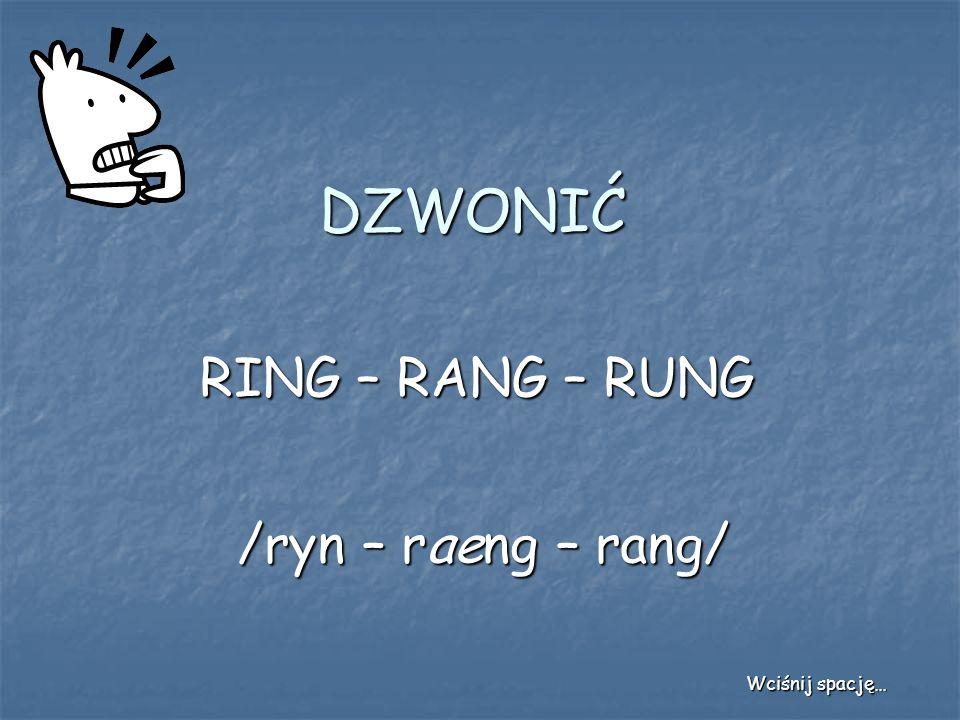 DZWONIĆ RING – RANG – RUNG /ryn – raeng – rang/ Wciśnij spację…