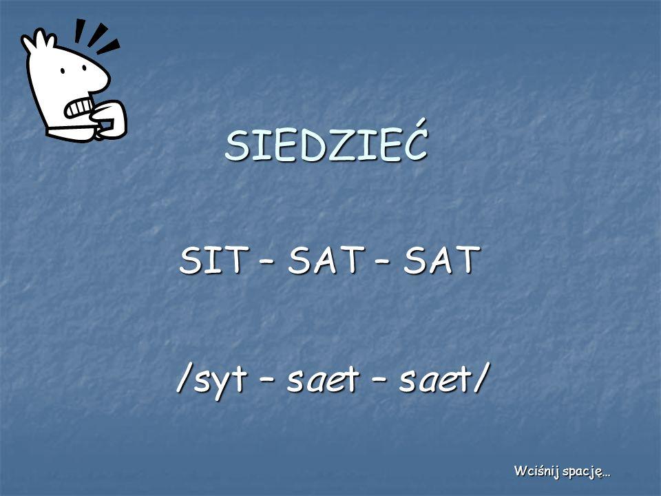 SIEDZIEĆ SIT – SAT – SAT /syt – saet – saet/ Wciśnij spację…