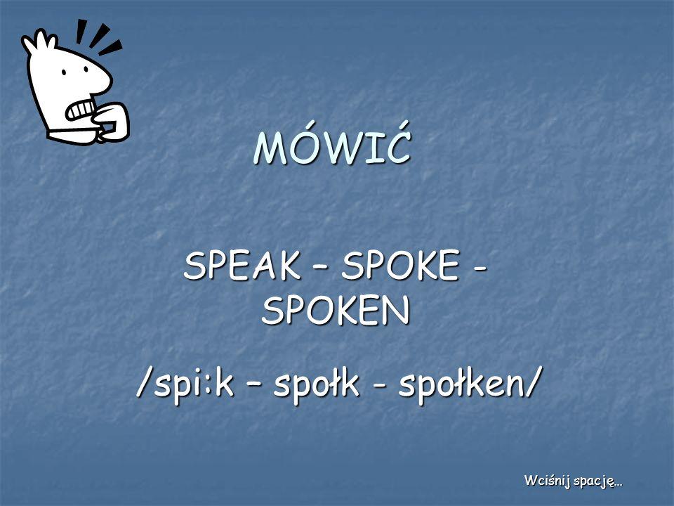 MÓWIĆ SPEAK – SPOKE - SPOKEN /spi:k – społk - społken/ Wciśnij spację…