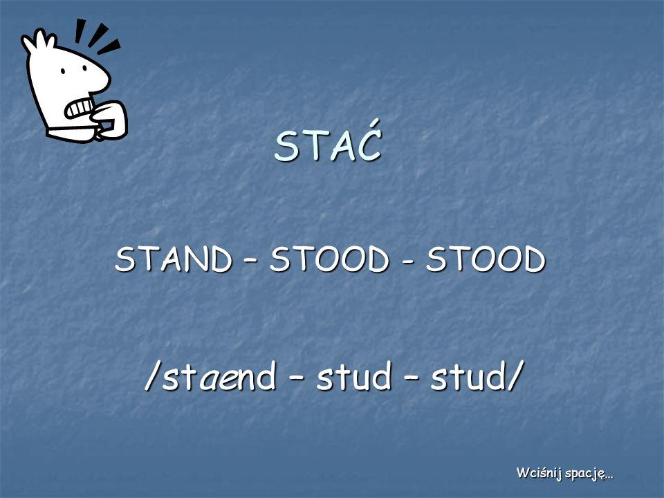 STAĆ STAND – STOOD - STOOD /staend – stud – stud/ Wciśnij spację…