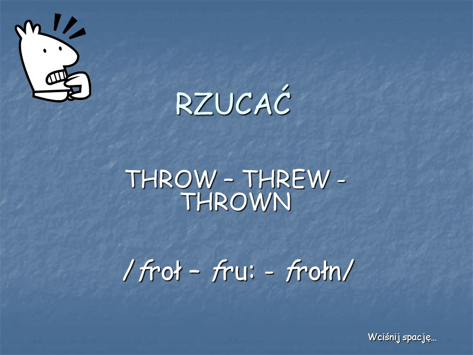 RZUCAĆ THROW – THREW - THROWN /froł – fru: - frołn/ Wciśnij spację…