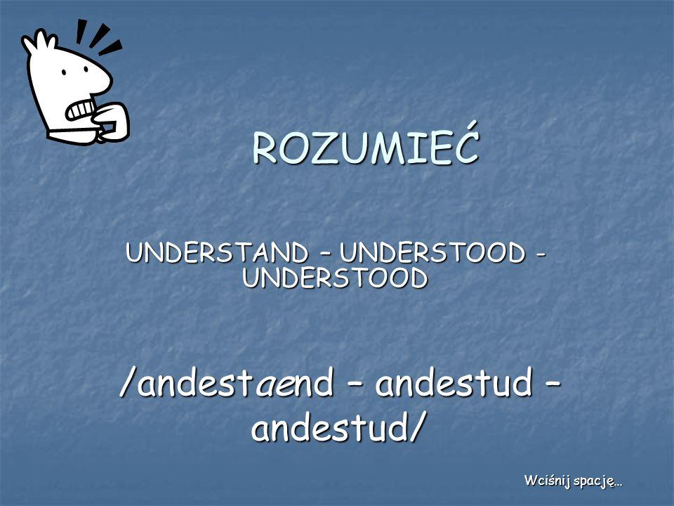 ROZUMIEĆ UNDERSTAND – UNDERSTOOD - UNDERSTOOD /andestaend – andestud – andestud/ Wciśnij spację…