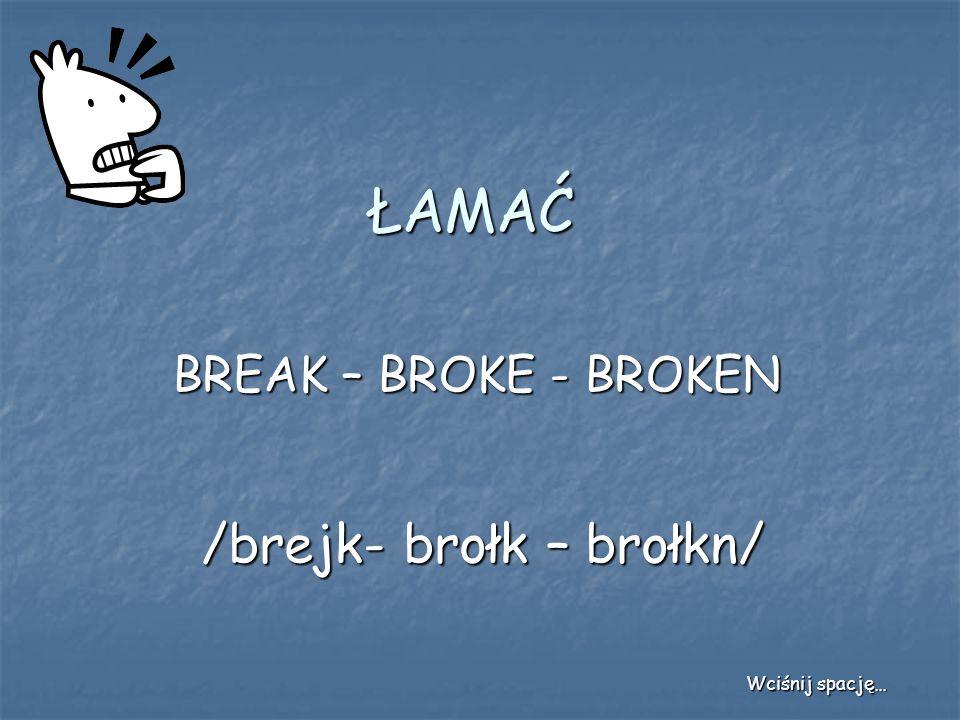 ŁAMAĆ BREAK – BROKE - BROKEN /brejk- brołk – brołkn/ Wciśnij spację…