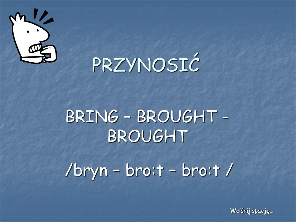 PRZYNOSIĆ BRING – BROUGHT - BROUGHT /bryn – bro:t – bro:t / Wciśnij spację…