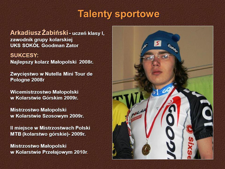 Talenty sportowe Arkadiusz Żabiński - uczeń klasy I, zawodnik grupy kolarskiej UKS SOKÓŁ Goodman Zator SUKCESY: Najlepszy kolarz Małopolski 2008r. Zwy