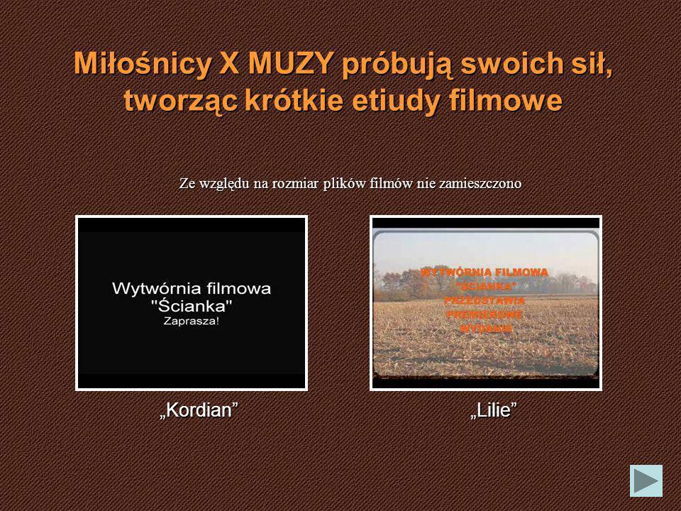 Miłośnicy X MUZY próbują swoich sił, tworząc krótkie etiudy filmowe KordianLilie Ze względu na rozmiar plików filmów nie zamieszczono