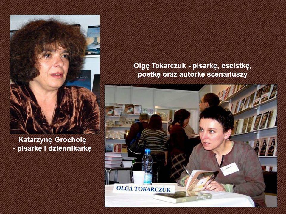 Katarzynę Grocholę - pisarkę i dziennikarkę Olgę Tokarczuk - pisarkę, eseistkę, poetkę oraz autorkę scenariuszy
